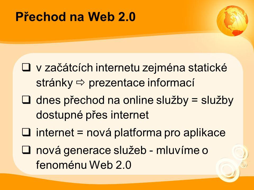 Přechod na Web 2.0  v začátcích internetu zejména statické stránky  prezentace informací  dnes přechod na online služby = služby dostupné přes internet  internet = nová platforma pro aplikace  nová generace služeb - mluvíme o fenoménu Web 2.0