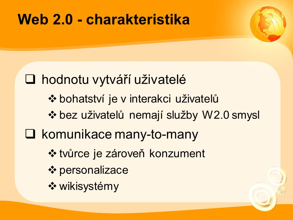 Web 2.0 - charakteristika  hodnotu vytváří uživatelé  bohatství je v interakci uživatelů  bez uživatelů nemají služby W2.0 smysl  komunikace many-to-many  tvůrce je zároveň konzument  personalizace  wikisystémy