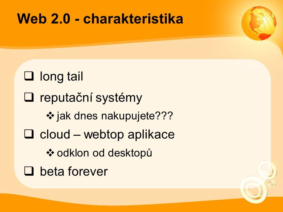 Web 2.0 - charakteristika  long tail  reputační systémy  jak dnes nakupujete???  cloud – webtop aplikace  odklon od desktopů  beta forever