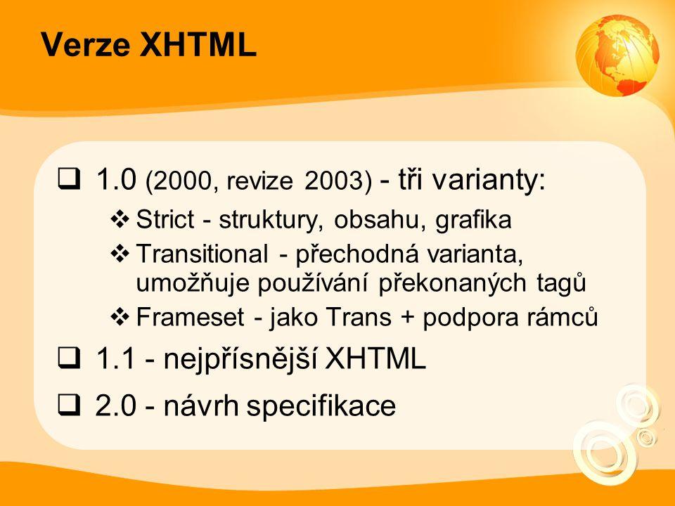 Verze XHTML  1.0 (2000, revize 2003) - tři varianty:  Strict - struktury, obsahu, grafika  Transitional - přechodná varianta, umožňuje používání př