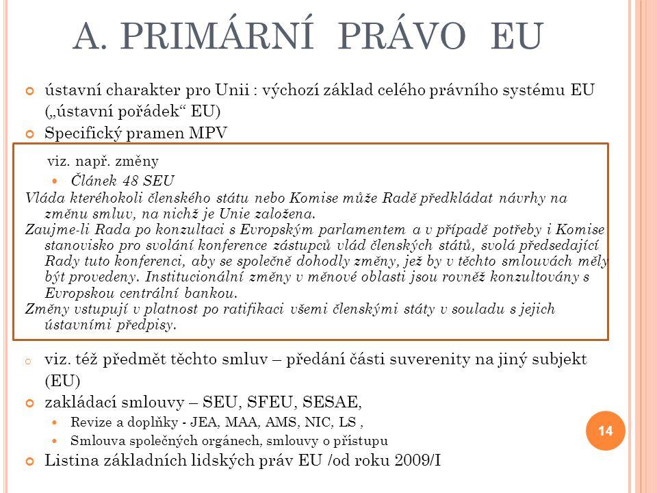 """A. PRIMÁRNÍ PRÁVO EU ústavní charakter pro Unii : výchozí základ celého právního systému EU (""""ústavní pořádek"""" EU) Specifický pramen MPV viz. např. zm"""