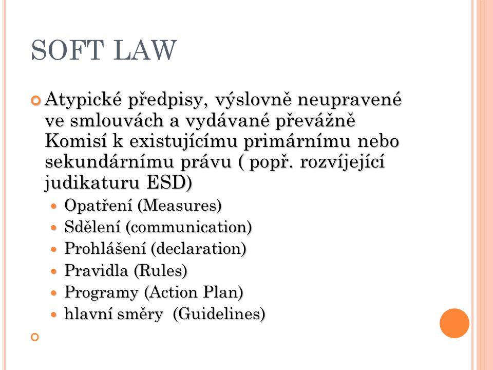 SOFT LAW Atypické předpisy, výslovně neupravené ve smlouvách a vydávané převážně Komisí k existujícímu primárnímu nebo sekundárnímu právu ( popř. rozv