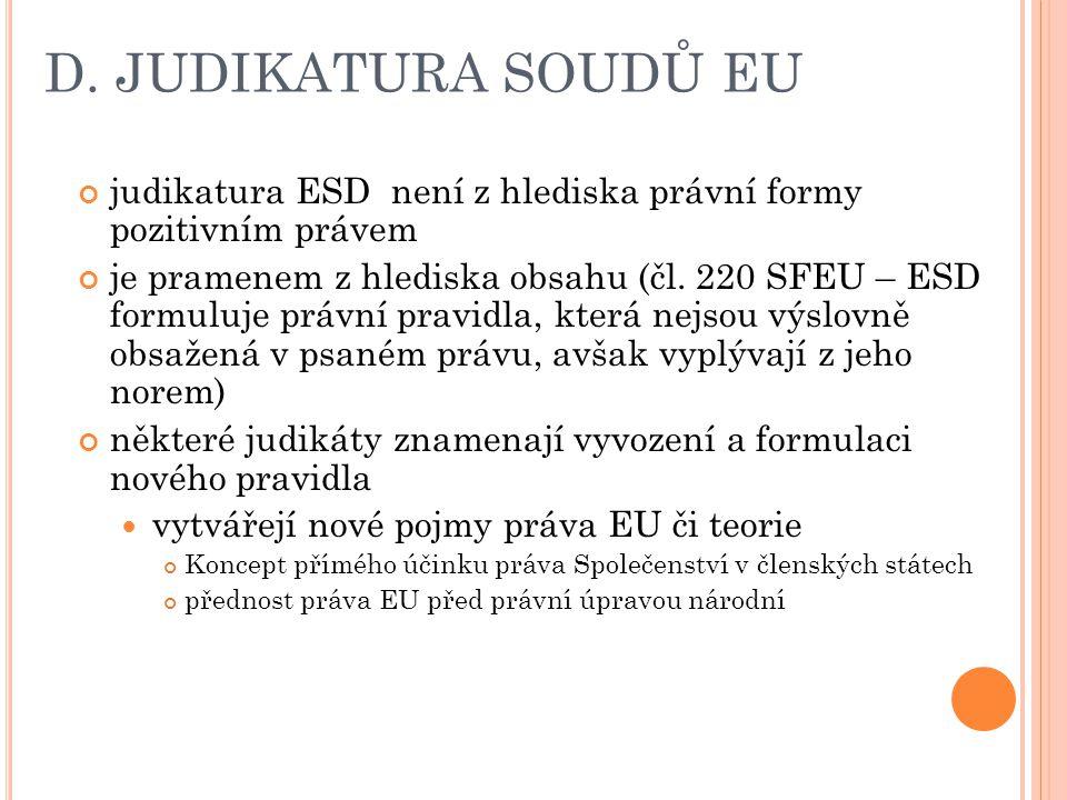 D. JUDIKATURA SOUDŮ EU judikatura ESD není z hlediska právní formy pozitivním právem je pramenem z hlediska obsahu (čl. 220 SFEU – ESD formuluje právn