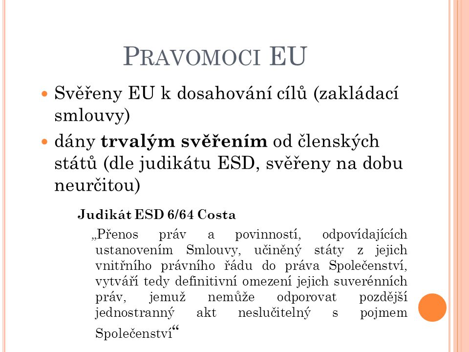 P RAVOMOCI EU Svěřeny EU k dosahování cílů (zakládací smlouvy) dány trvalým svěřením od členských států (dle judikátu ESD, svěřeny na dobu neurčitou)