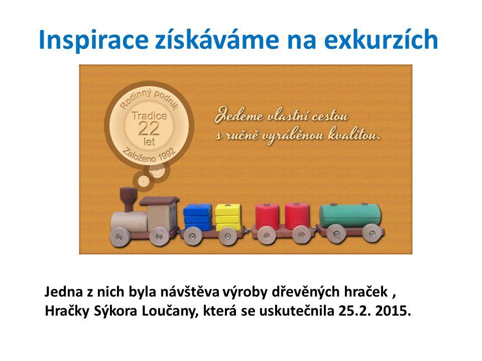 Inspirace získáváme na exkurzích Jedna z nich byla návštěva výroby dřevěných hraček, Hračky Sýkora Loučany, která se uskutečnila 25.2.
