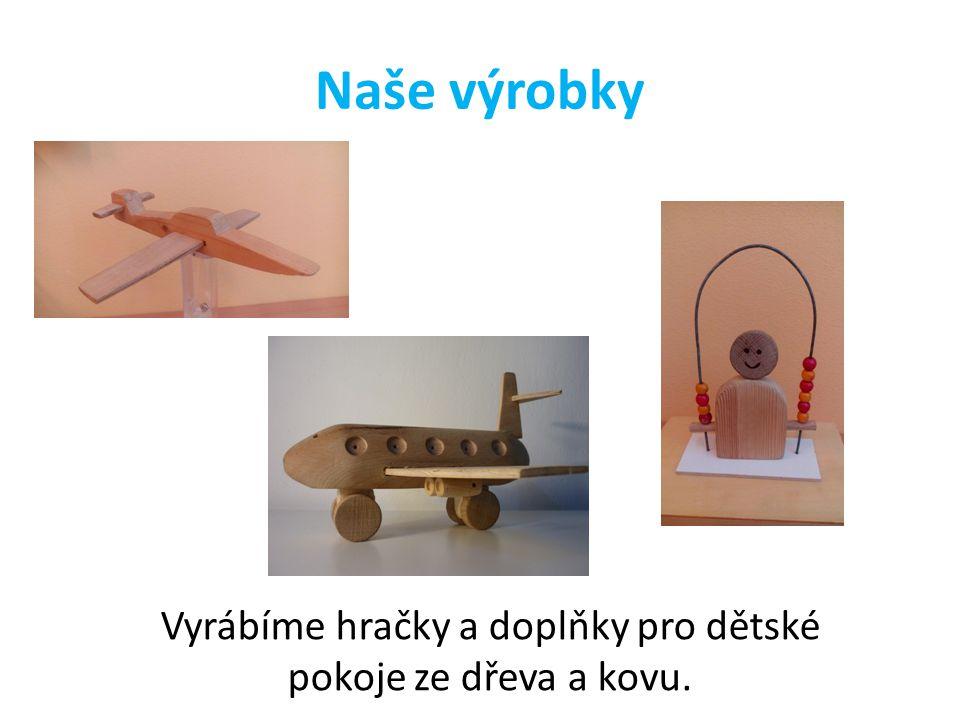 Naše výrobky Vyrábíme hračky a doplňky pro dětské pokoje ze dřeva a kovu.