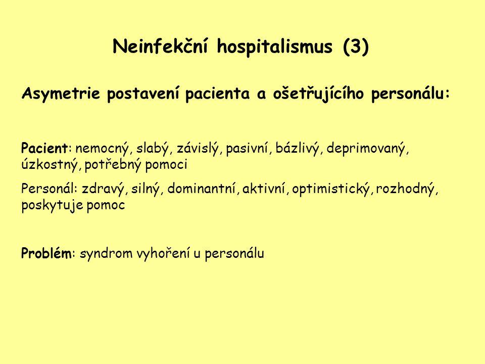 Neinfekční hospitalismus (3) Asymetrie postavení pacienta a ošetřujícího personálu: Pacient: nemocný, slabý, závislý, pasivní, bázlivý, deprimovaný, ú