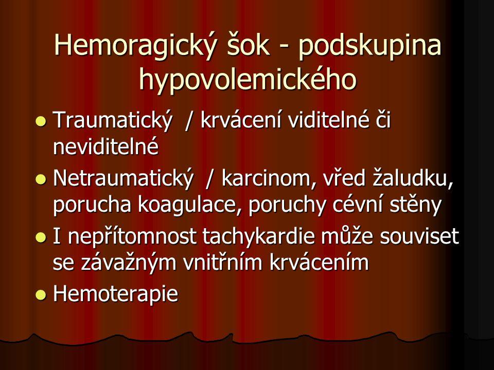 Hemoragický šok - podskupina hypovolemického Traumatický / krvácení viditelné či neviditelné Traumatický / krvácení viditelné či neviditelné Netraumatický / karcinom, vřed žaludku, porucha koagulace, poruchy cévní stěny Netraumatický / karcinom, vřed žaludku, porucha koagulace, poruchy cévní stěny I nepřítomnost tachykardie může souviset se závažným vnitřním krvácením I nepřítomnost tachykardie může souviset se závažným vnitřním krvácením Hemoterapie Hemoterapie