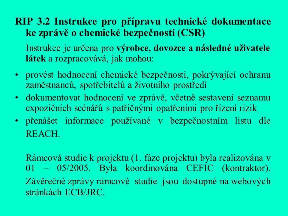 RIP 3.2 Instrukce pro přípravu technické dokumentace ke zprávě o chemické bezpečnosti (CSR) Instrukce je určena pro výrobce, dovozce a následné uživatele látek a rozpracovává, jak mohou: provést hodnocení chemické bezpečnosti, pokrývající ochranu zaměstnanců, spotřebitelů a životního prostředí dokumentovat hodnocení ve zprávě, včetně sestavení seznamu expozičních scénářů s patřičnými opatřeními pro řízení rizik přenášet informace používané v bezpečnostním listu dle REACH.