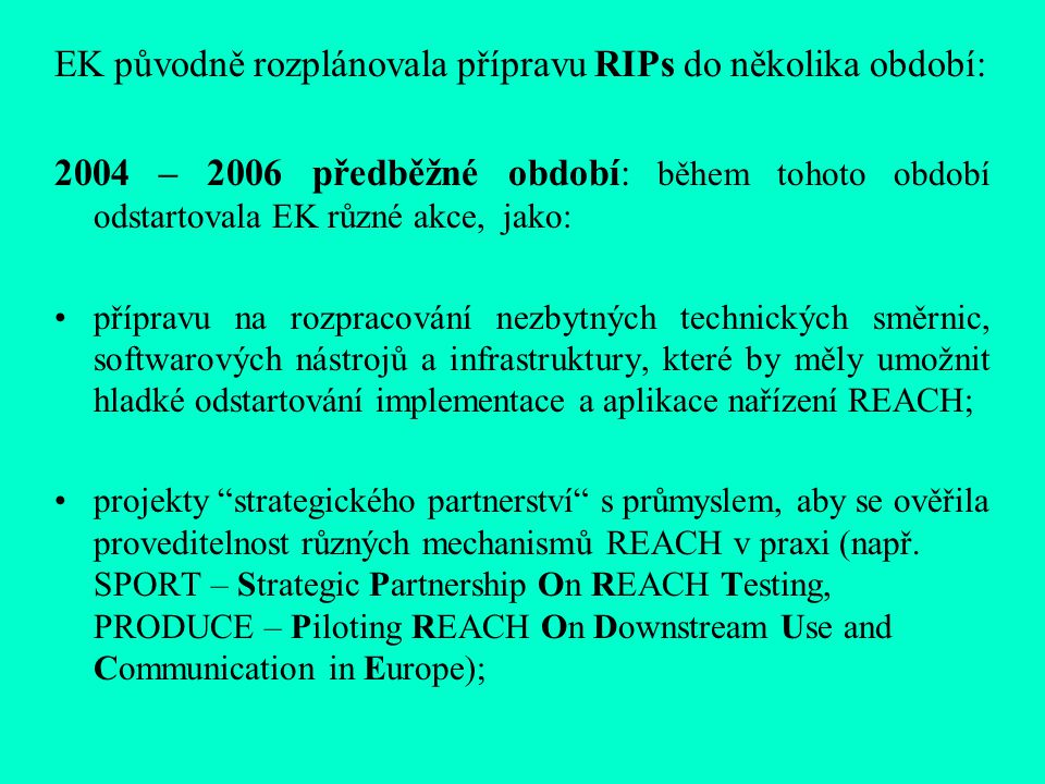 EK původně rozplánovala přípravu RIPs do několika období: 2004 – 2006 předběžné období: během tohoto období odstartovala EK různé akce, jako: přípravu na rozpracování nezbytných technických směrnic, softwarových nástrojů a infrastruktury, které by měly umožnit hladké odstartování implementace a aplikace nařízení REACH; projekty strategického partnerství s průmyslem, aby se ověřila proveditelnost různých mechanismů REACH v praxi (např.