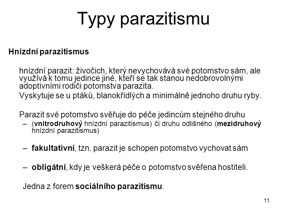11 Typy parazitismu Hnízdní parazitismus hnízdní parazit: živočich, který nevychovává své potomstvo sám, ale využívá k tomu jedince jiné, kteří se tak