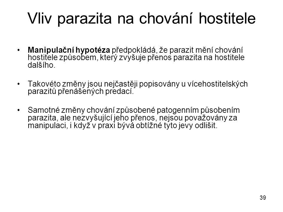 39 Vliv parazita na chování hostitele Manipulační hypotéza předpokládá, že parazit mění chování hostitele způsobem, který zvyšuje přenos parazita na h