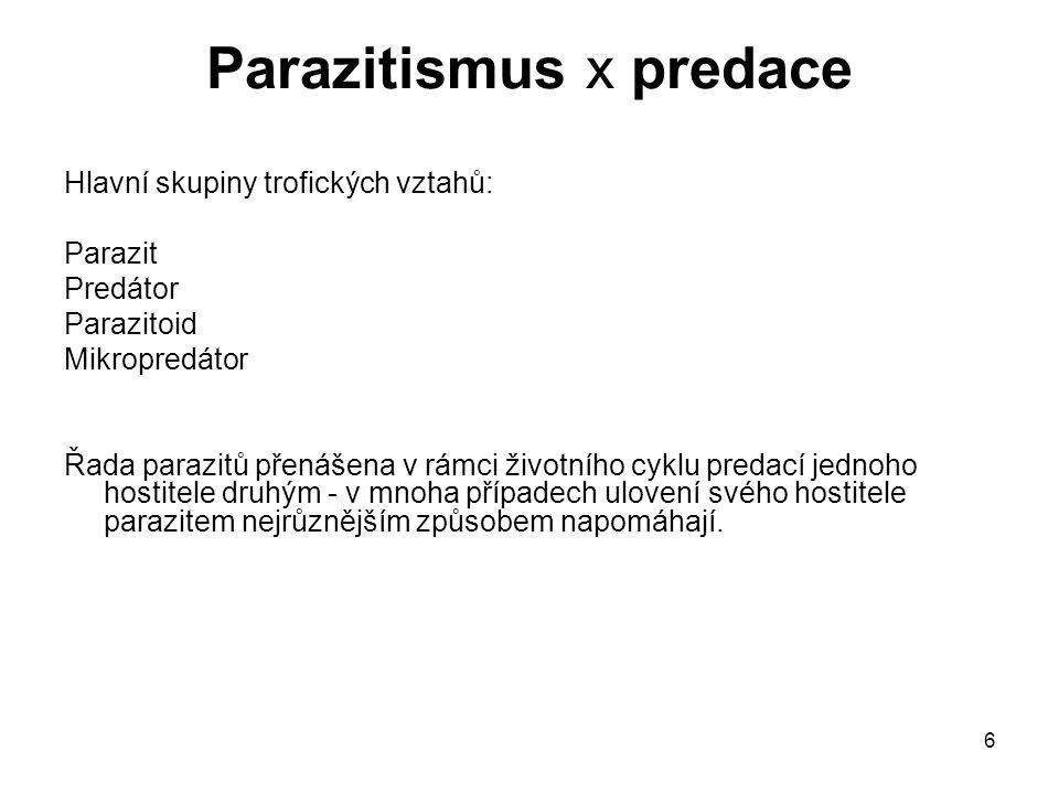 6 Parazitismus x predace Hlavní skupiny trofických vztahů: Parazit Predátor Parazitoid Mikropredátor Řada parazitů přenášena v rámci životního cyklu p