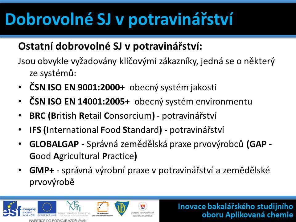 Ostatní dobrovolné SJ v potravinářství: Jsou obvykle vyžadovány klíčovými zákazníky, jedná se o některý ze systémů: ČSN ISO EN 9001:2000+ obecný systém jakosti ČSN ISO EN 14001:2005+ obecný systém environmentu BRC (British Retail Consorcium) - potravinářství IFS (International Food Standard) - potravinářství GLOBALGAP - Správná zemědělská praxe prvovýrobců (GAP - Good Agricultural Practice) GMP+ - správná výrobní praxe v potravinářství a zemědělské prvovýrobě Dokumentace validací Validace a kvalifikace Výběr definic 7 základních nástrojů jakosti Filosofie státní kontroly výroby léčivých přípravků Inovace bakalářského studijního oboru Aplikovaná chemie Dobrovolné SJ v potravinářství