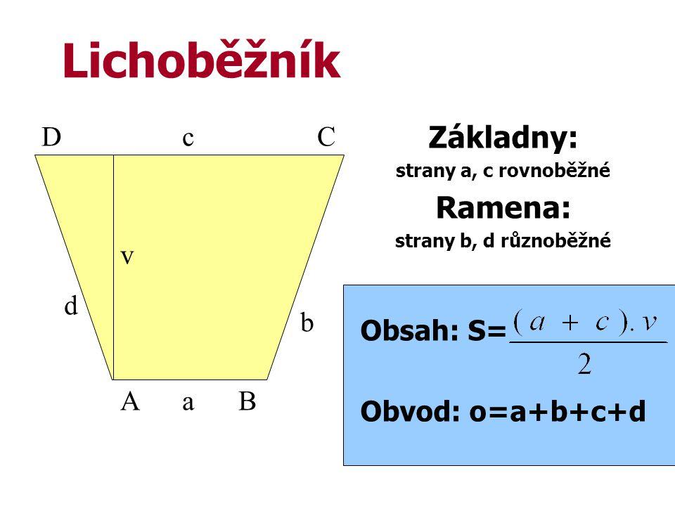 Lichoběžník Základny: strany a, c rovnoběžné Ramena: strany b, d různoběžné Obsah: S= Obvod: o=a+b+c+d AB CD a b c d v