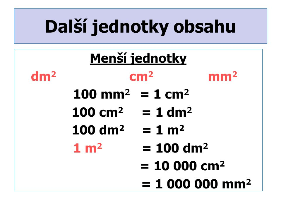 Další jednotky obsahu Menší jednotky dm 2 cm 2 mm 2 100 mm 2 = 1 cm 2 100 cm 2 = 1 dm 2 100 dm 2 = 1 m 2 1 m 2 = 100 dm 2 = 10 000 cm 2 = 1 000 000 mm 2