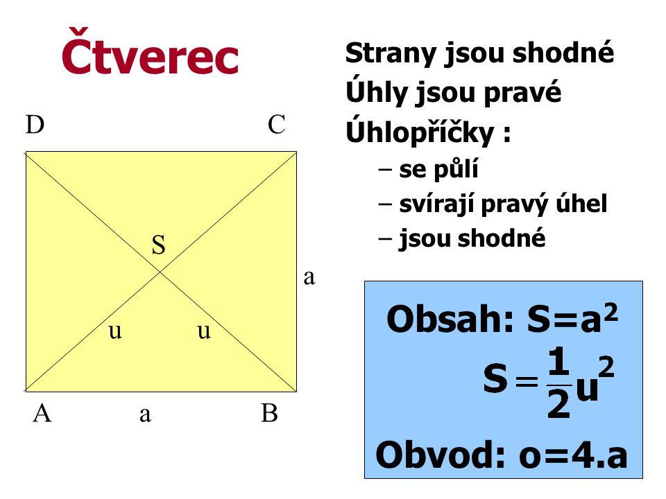Strany jsou shodné Úhly jsou pravé Úhlopříčky : –se půlí –svírají pravý úhel –jsou shodné Obsah: S=a 2 Obvod: o=4.a C BA D a a uu Čtverec S
