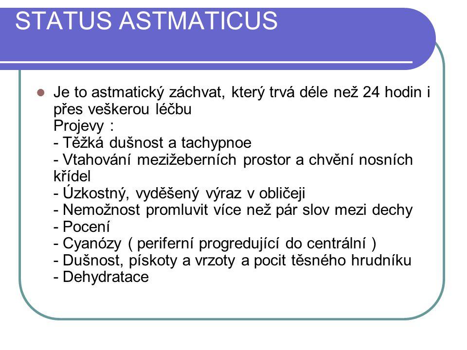 STATUS ASTMATICUS Je to astmatický záchvat, který trvá déle než 24 hodin i přes veškerou léčbu Projevy : - Těžká dušnost a tachypnoe - Vtahování mezižeberních prostor a chvění nosních křídel - Úzkostný, vyděšený výraz v obličeji - Nemožnost promluvit více než pár slov mezi dechy - Pocení - Cyanózy ( periferní progredující do centrální ) - Dušnost, pískoty a vrzoty a pocit těsného hrudníku - Dehydratace