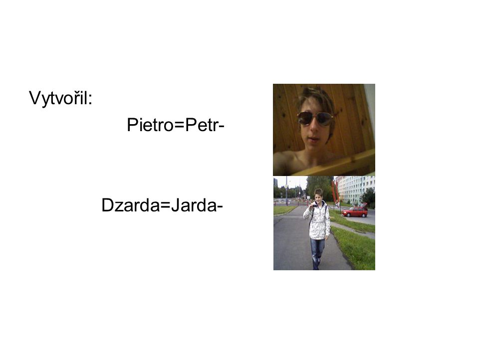 Vytvořil: Pietro=Petr- Dzarda=Jarda-