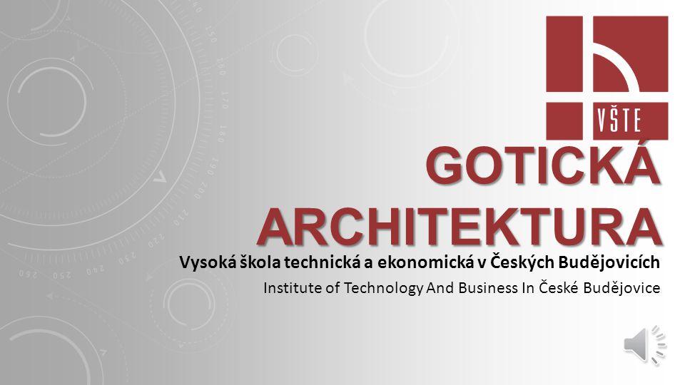 GOTICKÁ ARCHITEKTURA Vysoká škola technická a ekonomická v Českých Budějovicích Institute of Technology And Business In České Budějovice