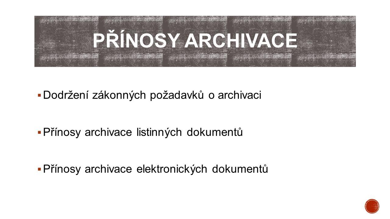  Dodržení zákonných požadavků o archivaci  Přínosy archivace listinných dokumentů  Přínosy archivace elektronických dokumentů