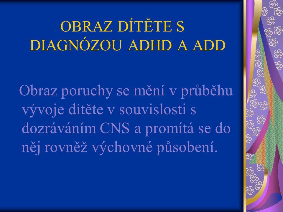 OBRAZ DÍTĚTE S DIAGNÓZOU ADHD A ADD Obraz poruchy se mění v průběhu vývoje dítěte v souvislosti s dozráváním CNS a promítá se do něj rovněž výchovné působení.