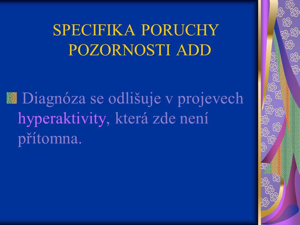 SPECIFIKA PORUCHY POZORNOSTI ADD Diagnóza se odlišuje v projevech hyperaktivity, která zde není přítomna.