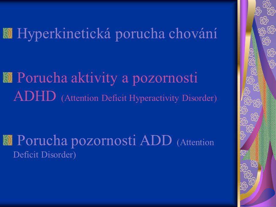 Hyperkinetická porucha chování Porucha aktivity a pozornosti ADHD (Attention Deficit Hyperactivity Disorder) Porucha pozornosti ADD (Attention Deficit Disorder)