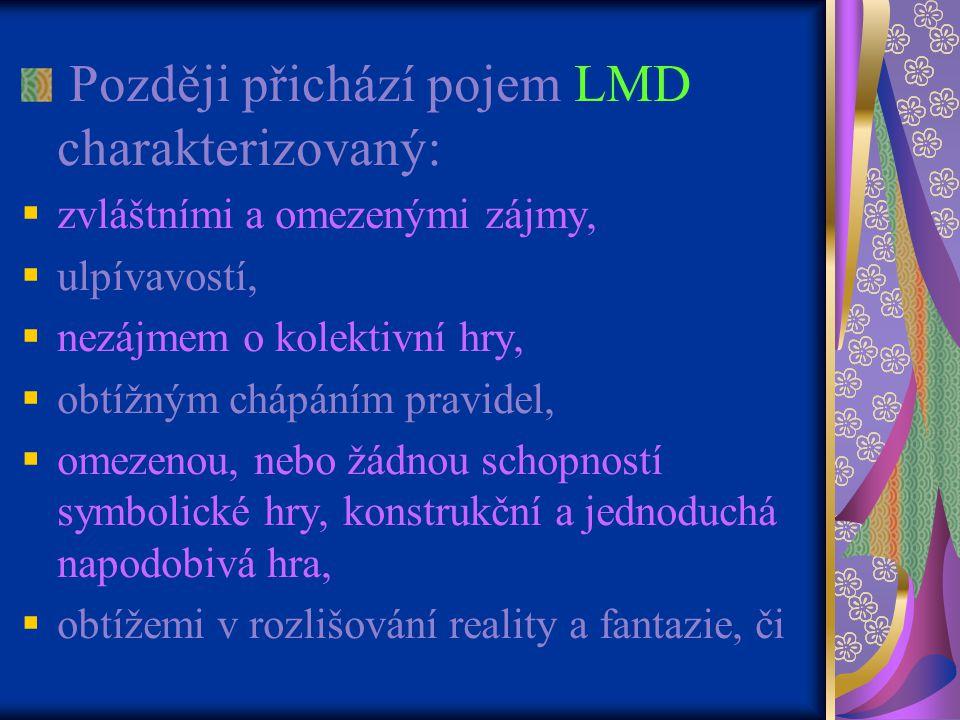 Později přichází pojem LMD charakterizovaný:  zvláštními a omezenými zájmy,  ulpívavostí,  nezájmem o kolektivní hry,  obtížným chápáním pravidel,  omezenou, nebo žádnou schopností symbolické hry, konstrukční a jednoduchá napodobivá hra,  obtížemi v rozlišování reality a fantazie, či