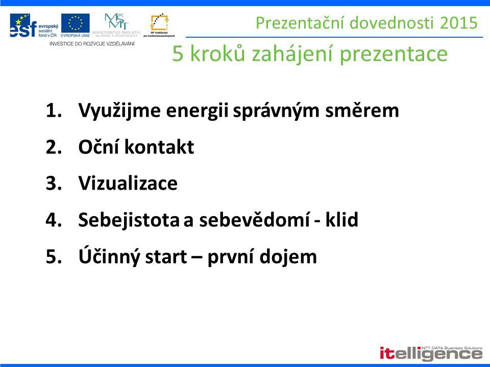 Prezentační dovednosti 2015 5 kroků zahájení prezentace 1.Využijme energii správným směrem 2.Oční kontakt 3.Vizualizace 4.Sebejistota a sebevědomí - klid 5.Účinný start – první dojem