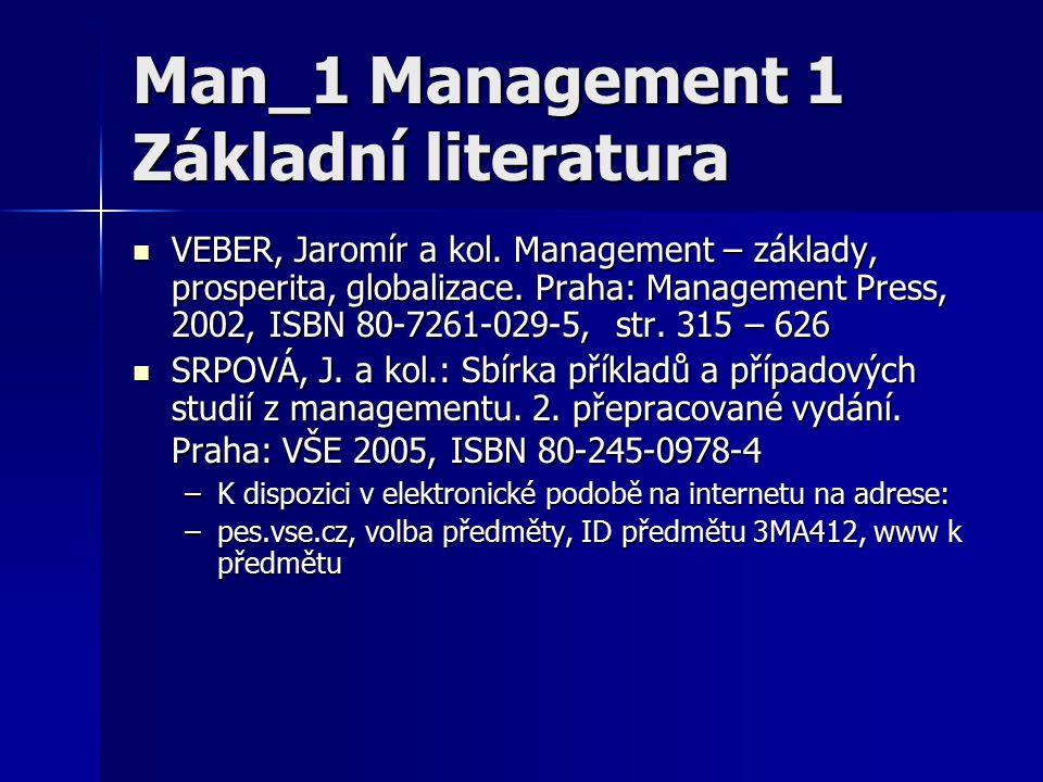 Man_1 Management 1 Základní literatura VEBER, Jaromír a kol. Management – základy, prosperita, globalizace. Praha: Management Press, 2002, ISBN 80-726