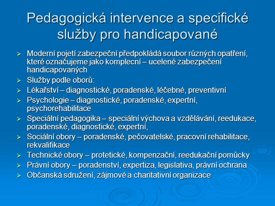 Pedagogická intervence a specifické služby pro handicapované  Moderní pojetí zabezpeční předpokládá soubor různých opatření, které označujeme jako komplecní – ucelené zabezpečení handicapovaných  Služby podle oborů:  Lékařství – diagnostické, poradenské, léčebné, preventivní  Psychologie – diagnostické, poradenské, expertní, psychorehabilitace  Speciální pedagogika – speciální výchova a vzdělávání, reedukace, poradenské, diagnostické, expertní,  Sociální obory – poradenské, pečovatelské, pracovní rehabilitace, rekvalifikace  Technické obory – protetické, kompenzační, reedukační pomůcky  Právní obory – poradenství, expertiza, legislativa, právní ochrana  Občanská sdružení, zájmové a charitativní organizace
