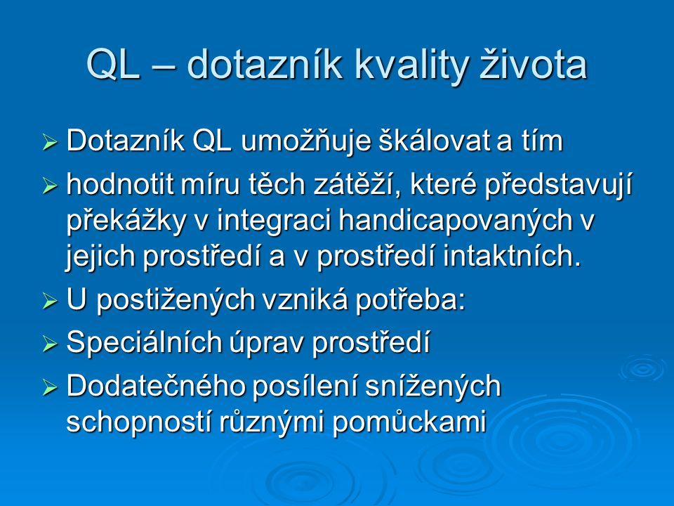 QL – dotazník kvality života  Dotazník QL umožňuje škálovat a tím  hodnotit míru těch zátěží, které představují překážky v integraci handicapovaných v jejich prostředí a v prostředí intaktních.
