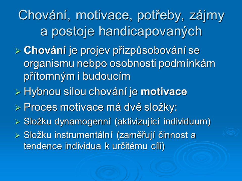 Chování, motivace, potřeby, zájmy a postoje handicapovaných  Chování je projev přizpůsobování se organismu nebpo osobnosti podmínkám přítomným i budoucím  Hybnou silou chování je motivace  Proces motivace má dvě složky:  Složku dynamogenní (aktivizující individuum)  Složku instrumentální (zaměřují činnost a tendence individua k určitému cíli)