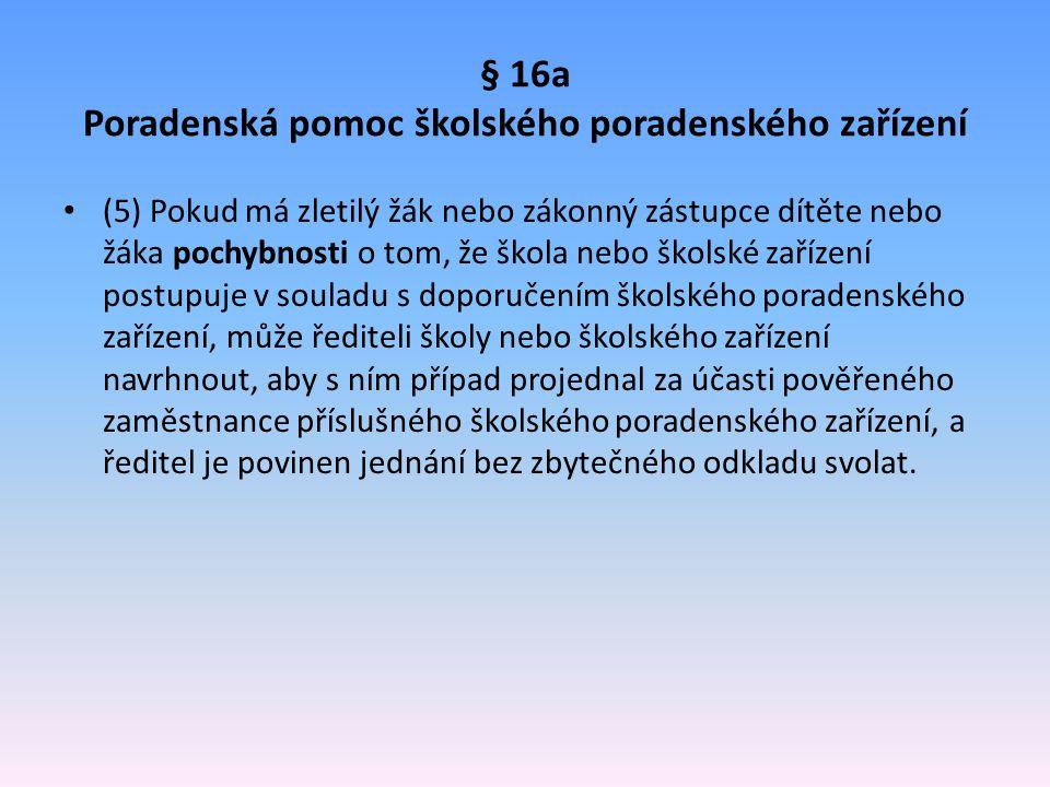§ 16a Poradenská pomoc školského poradenského zařízení (5) Pokud má zletilý žák nebo zákonný zástupce dítěte nebo žáka pochybnosti o tom, že škola neb