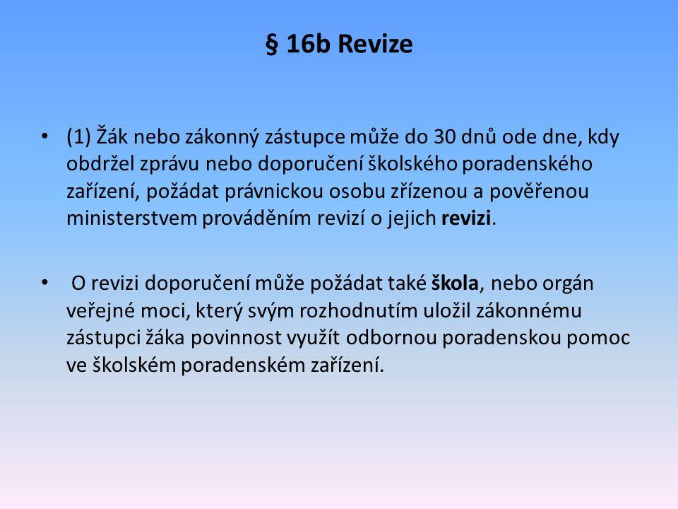 § 16b Revize (1) Žák nebo zákonný zástupce může do 30 dnů ode dne, kdy obdržel zprávu nebo doporučení školského poradenského zařízení, požádat právnic
