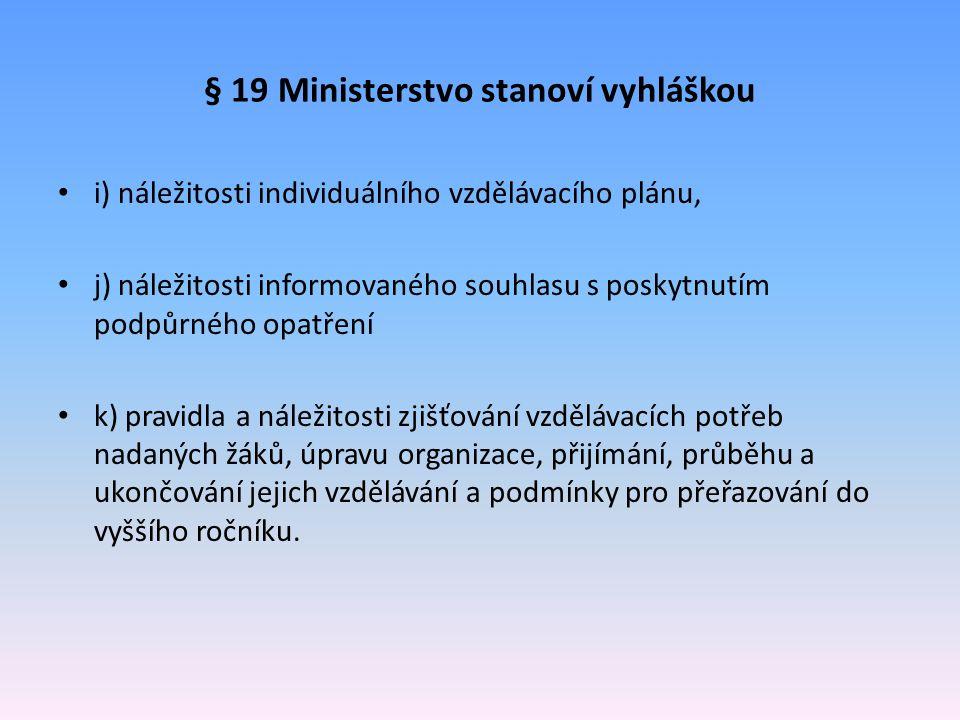 § 19 Ministerstvo stanoví vyhláškou i) náležitosti individuálního vzdělávacího plánu, j) náležitosti informovaného souhlasu s poskytnutím podpůrného o