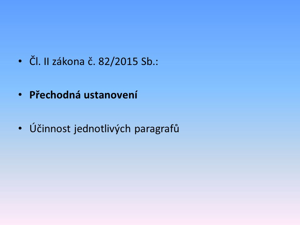 Čl. II zákona č. 82/2015 Sb.: Přechodná ustanovení Účinnost jednotlivých paragrafů