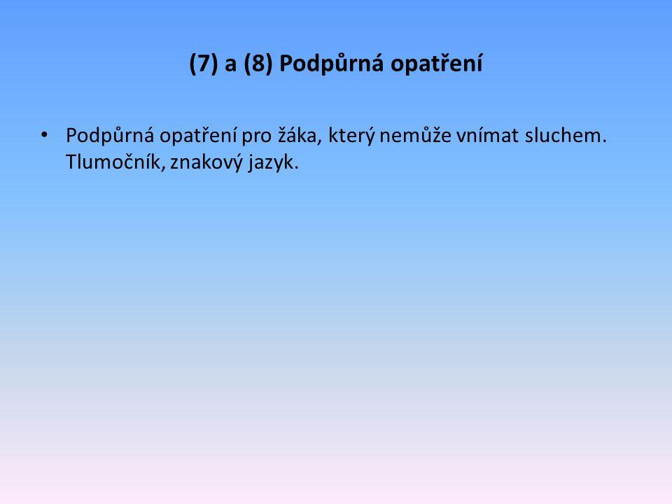 (7) a (8) Podpůrná opatření Podpůrná opatření pro žáka, který nemůže vnímat sluchem. Tlumočník, znakový jazyk.