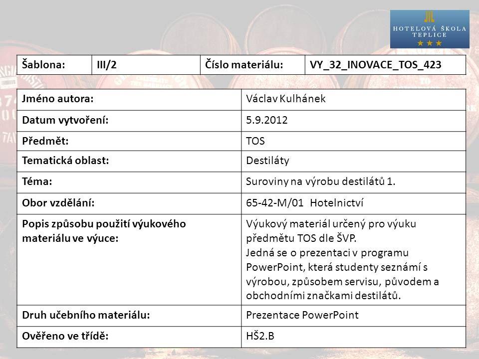 Destiláty Šablona:III/2Číslo materiálu:VY_32_INOVACE_TOS_423 Jméno autora:Václav Kulhánek Datum vytvoření:5.9.2012 Předmět:TOS Tematická oblast:Destiláty Téma:Suroviny na výrobu destilátů 1.