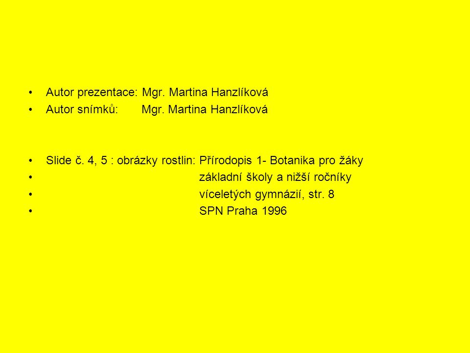 Autor prezentace: Mgr. Martina Hanzlíková Autor snímků: Mgr. Martina Hanzlíková Slide č. 4, 5 : obrázky rostlin: Přírodopis 1- Botanika pro žáky zákla