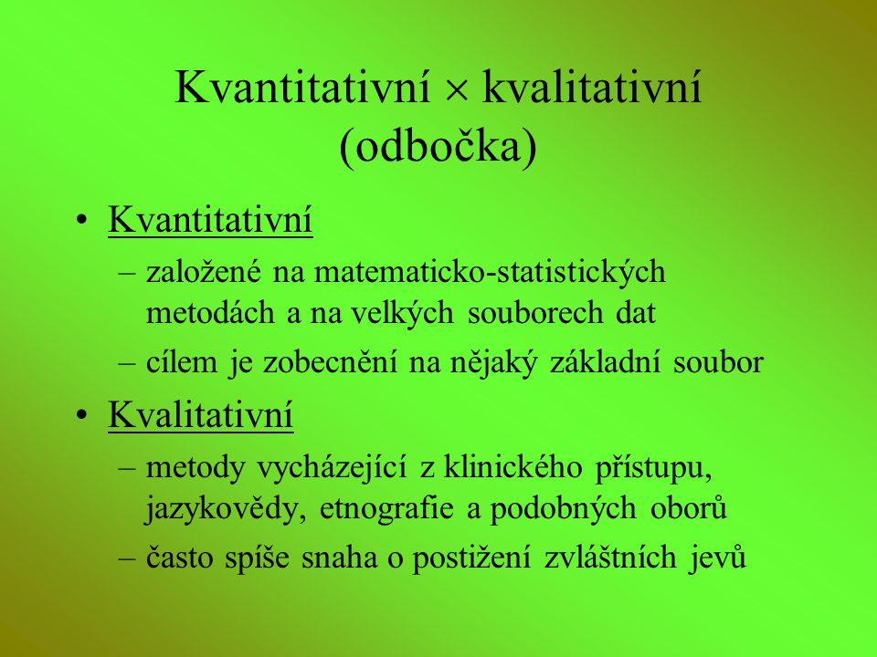 Kvantitativní  kvalitativní (odbočka) Kvantitativní –založené na matematicko-statistických metodách a na velkých souborech dat –cílem je zobecnění na
