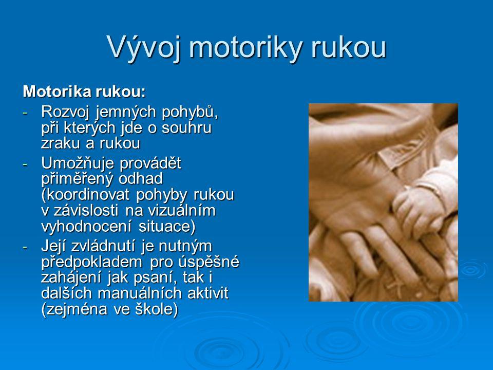 Vývoj motoriky rukou Motorika rukou: - Rozvoj jemných pohybů, při kterých jde o souhru zraku a rukou - Umožňuje provádět přiměřený odhad (koordinovat pohyby rukou v závislosti na vizuálním vyhodnocení situace) - Její zvládnutí je nutným předpokladem pro úspěšné zahájení jak psaní, tak i dalších manuálních aktivit (zejména ve škole)