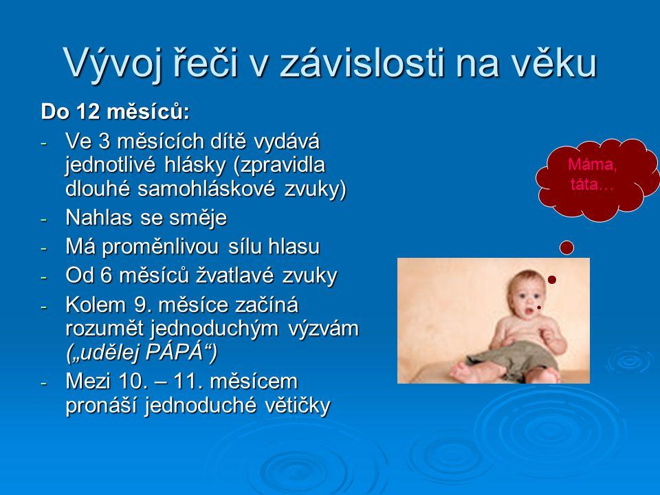 Vývoj řeči v závislosti na věku Do 12 měsíců: - Ve 3 měsících dítě vydává jednotlivé hlásky (zpravidla dlouhé samohláskové zvuky) - Nahlas se směje - Má proměnlivou sílu hlasu - Od 6 měsíců žvatlavé zvuky - Kolem 9.