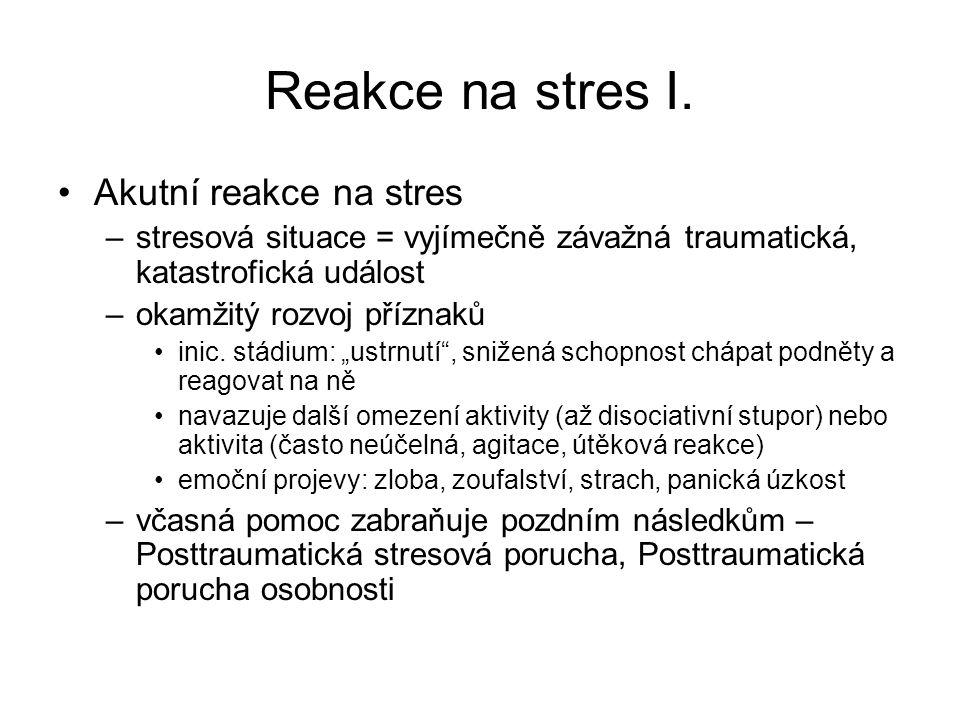Reakce na stres I. Akutní reakce na stres –stresová situace = vyjímečně závažná traumatická, katastrofická událost –okamžitý rozvoj příznaků inic. stá