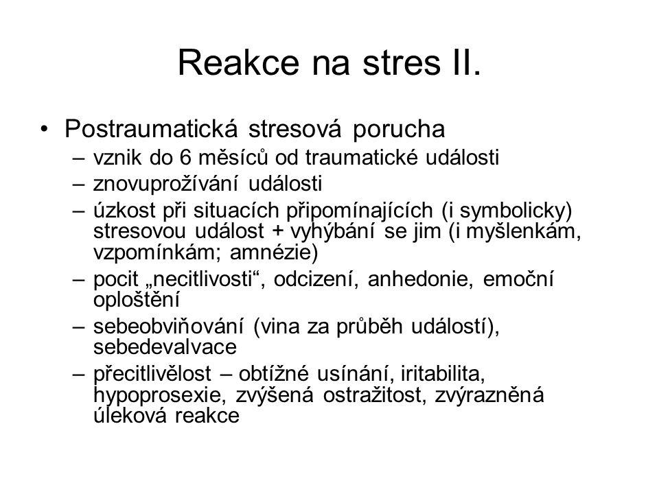 Reakce na stres II. Postraumatická stresová porucha –vznik do 6 měsíců od traumatické události –znovuprožívání události –úzkost při situacích připomín