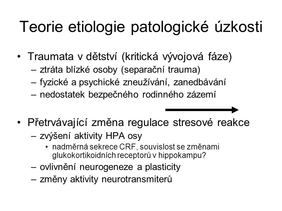 Teorie etiologie patologické úzkosti Traumata v dětství (kritická vývojová fáze) –ztráta blízké osoby (separační trauma) –fyzické a psychické zneužívá