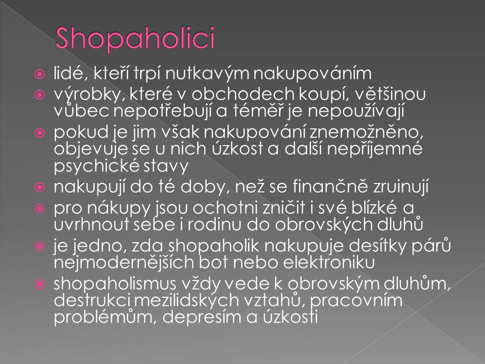  lidé, kteří trpí nutkavým nakupováním  výrobky, které v obchodech koupí, většinou vůbec nepotřebují a téměř je nepoužívají  pokud je jim však naku
