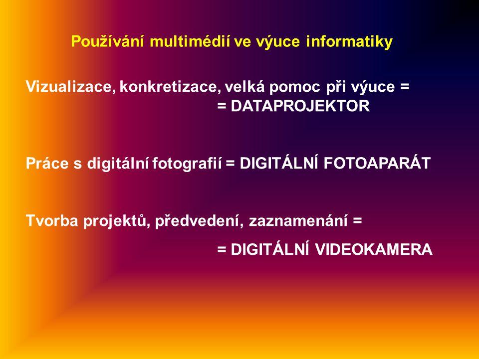 Používání multimédií ve výuce informatiky Vizualizace, konkretizace, velká pomoc při výuce = = DATAPROJEKTOR Práce s digitální fotografií = DIGITÁLNÍ FOTOAPARÁT Tvorba projektů, předvedení, zaznamenání = = DIGITÁLNÍ VIDEOKAMERA