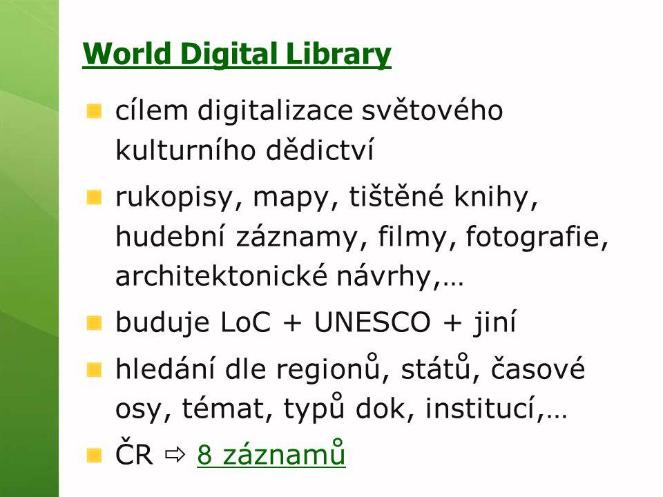 World Digital Library cílem digitalizace světového kulturního dědictví rukopisy, mapy, tištěné knihy, hudební záznamy, filmy, fotografie, architektonické návrhy,… buduje LoC + UNESCO + jiní hledání dle regionů, států, časové osy, témat, typů dok, institucí,… ČR  8 záznamů 8 záznamů